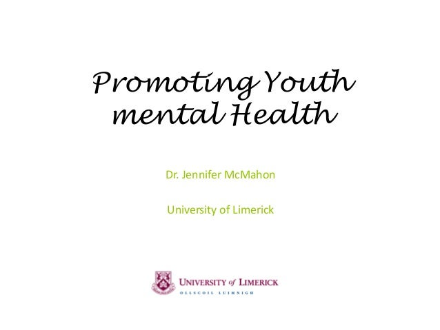 Promoting Youth mental Health Dr. Jennifer McMahon University of Limerick