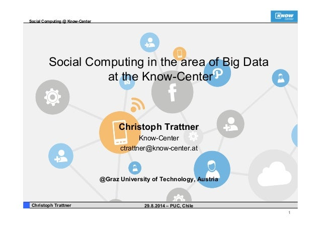 Social Computing @ Know-Center  1  Social Computing in the area of Big Data  at the Know-Center  Christoph Trattner  Know-...