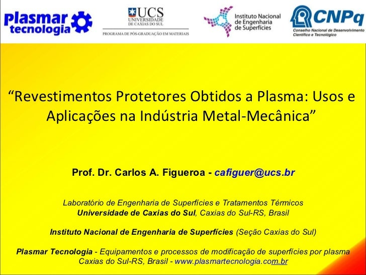 """""""Revestimentos Protetores Obtidos a Plasma: Usos e     Aplicações na Indústria Metal-Mecânica""""               Prof. Dr. Car..."""