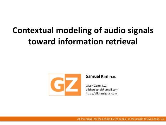 /24Contextual modeling of audio signalstoward information retrievalSamuel Kim Ph.D.Given Zone, LLCallthatsignal@gmail.comh...