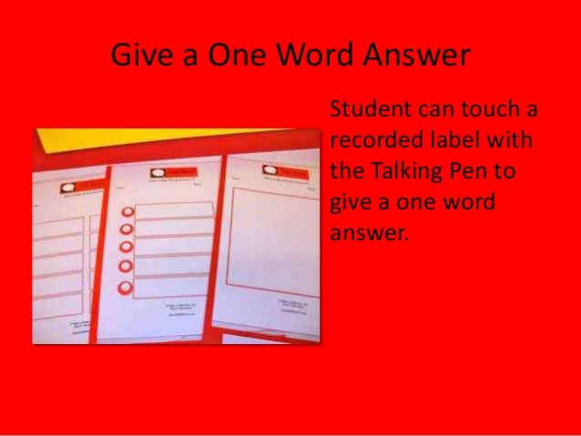 Give a One Word AnswerStudent can touch arecorded label withthe Talking Pen togive a one wordanswer.