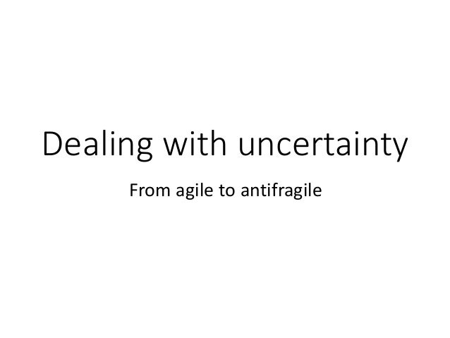 Dealing with uncertainty From agileto antifragile