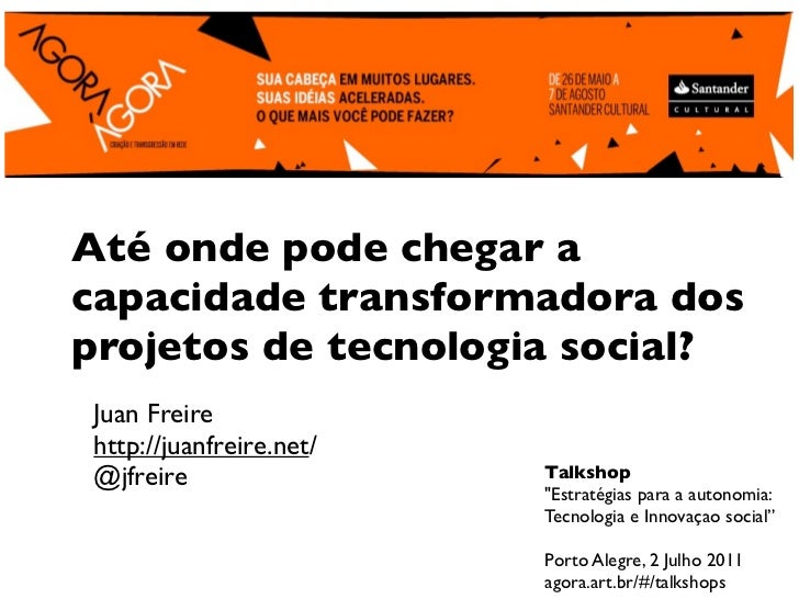 Até onde pode chegar acapacidade transformadora dosprojetos de tecnologia social?Juan Freirehttp://juanfreire.net/@jfreire...