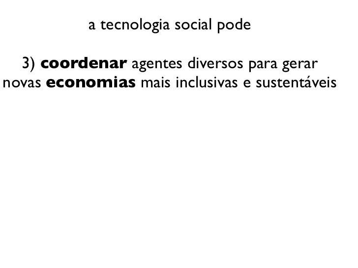a tecnologia social pode  3) coordenar agentes diversos para gerarnovas economias mais inclusivas e sustentáveis