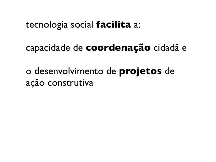tecnologia social facilita a:capacidade de coordenação cidadã eo desenvolvimento de projetos deação construtiva