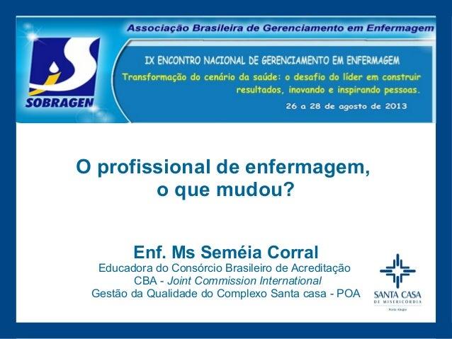 O profissional de enfermagem, o que mudou? Enf. Ms Seméia Corral  Educadora do Consórcio Brasileiro de Acreditação CBA - J...