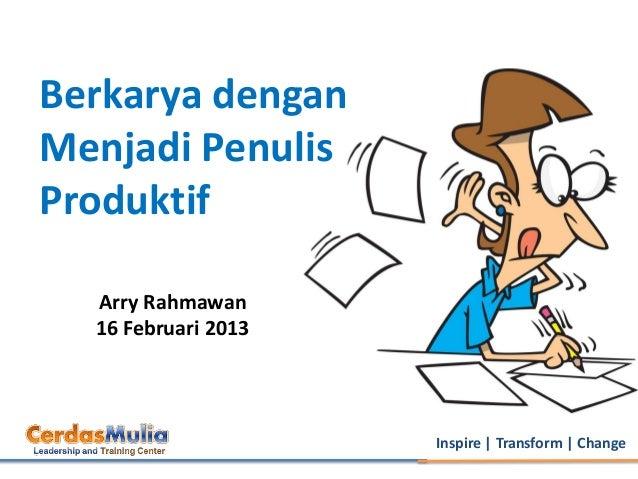 Berkarya denganMenjadi PenulisProduktif  Arry Rahmawan  16 Februari 2013                     Inspire   Transform   Change