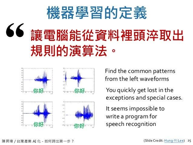 陳昇瑋 / 台灣產業 AI 化 - 如何跨出第一步? 機器學習的定義 25 讓電腦能從資料裡頭淬取出 規則的演算法。 Find the common patterns from the left waveforms It seems impos...