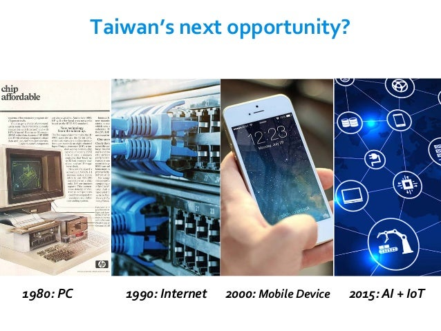 2000: Mobile Device1980: PC 1990: Internet 2015: AI + IoT Taiwan's next opportunity?