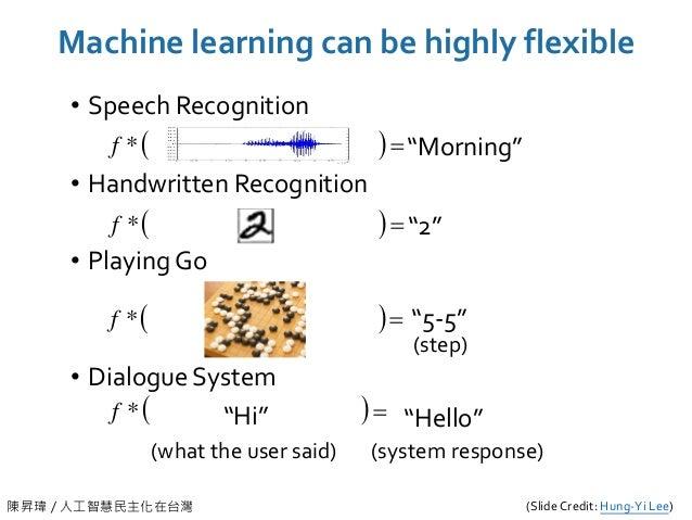 陳昇瑋 / 人工智慧民主化在台灣 Machine learning can be highly flexible • Speech Recognition • Handwritten Recognition • Playing Go • Dia...