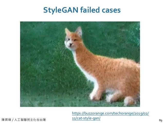 陳昇瑋 / 人工智慧民主化在台灣 StyleGAN failed cases 89 https://buzzorange.com/techorange/2019/02/ 11/cat-style-gan/
