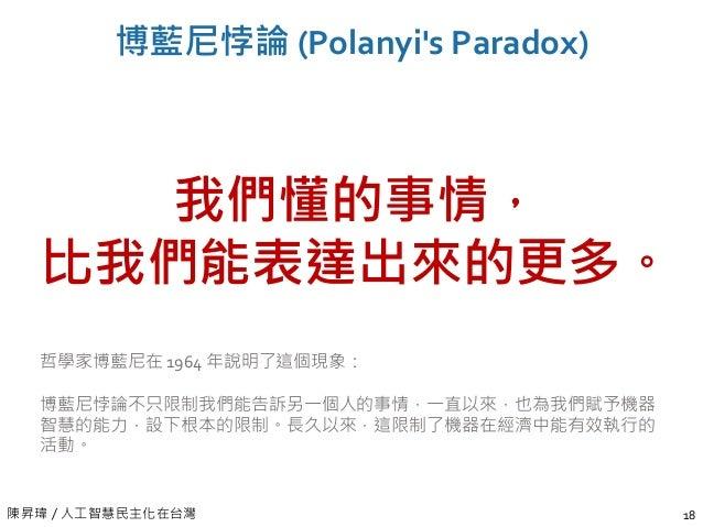 陳昇瑋 / 人工智慧民主化在台灣 博藍尼悖論 (Polanyi's Paradox) 18 我們懂的事情, 比我們能表達出來的更多。 哲學家博藍尼在 1964 年說明了這個現象: 博藍尼悖論不只限制我們能告訴另一個人的事情,一直以來,也為我們賦...
