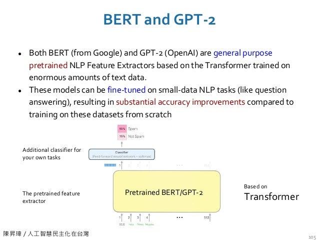陳昇瑋 / 人工智慧民主化在台灣 BERT and GPT-2 105 ● Both BERT (from Google) and GPT-2 (OpenAI) are general purpose pretrained NLP Featur...