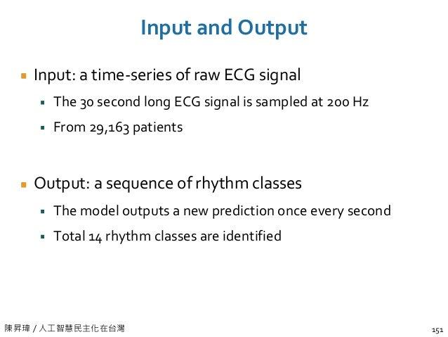 陳昇瑋 / 人工智慧民主化在台灣 Input and Output Input: a time-series of raw ECG signal The 30 second long ECG signal is sampled at 200 H...