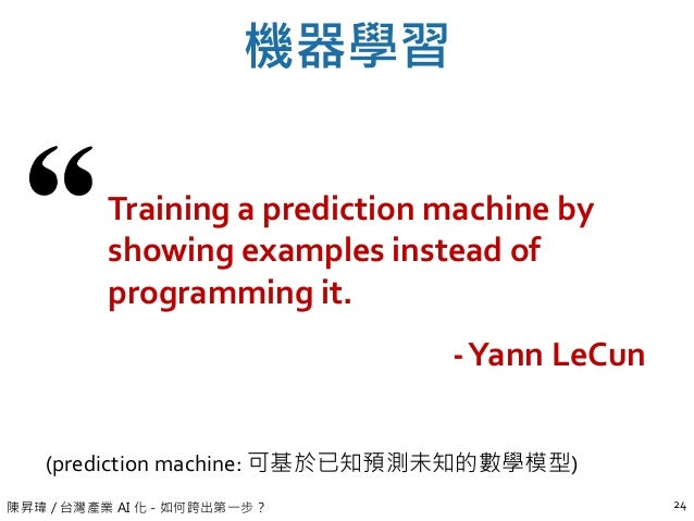 陳昇瑋 / 台灣產業 AI 化 - 如何跨出第一步? 機器學習 24 Training a prediction machine by showing examples instead of programming it. -Yann LeCu...