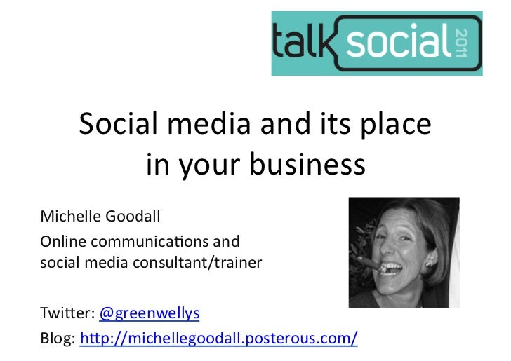Social	  media	  and	  its	  place	              in	  your	  business	  Michelle	  Goodall	  Online	  communica7ons	  and	...