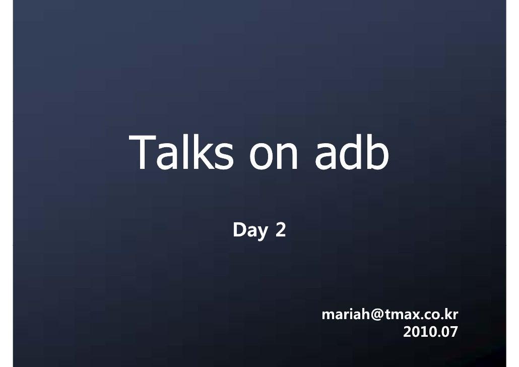 Talks on adb     Day 2                mariah@tmax.co.kr                      2010.07