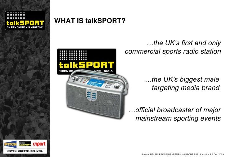 WHAT IS talkSPORT? Source: RAJAR/IPSOS MORI/RSMB - talkSPORT TSA, 3 months PE Dec 2009 … the UK's first and only commercia...