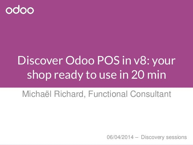 Discover Odoo POS in v8: your shop ready to use in 20 min Michaël Richard, Functional Consultant 06/04/2014 – Discovery se...