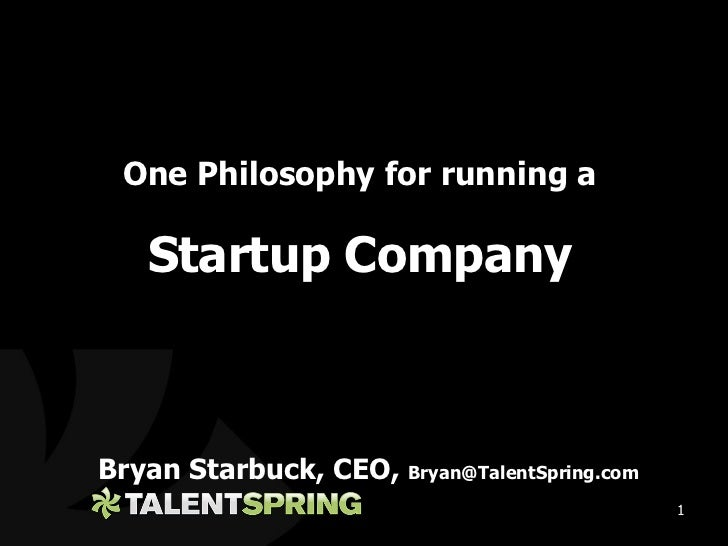 <ul><li>Bryan Starbuck, CEO,  [email_address] </li></ul>One Philosophy for running a Startup Company