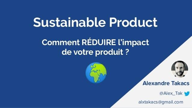 Sustainable Product Comment RÉDUIRE l'impact de votre produit ? Alexandre Takacs @Alex_Tak alxtakacs@gmail.com 🌍