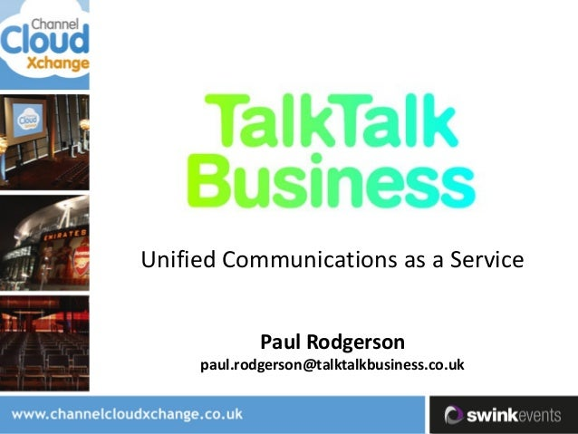 Unified Communications as a Service Paul Rodgerson paul.rodgerson@talktalkbusiness.co.uk