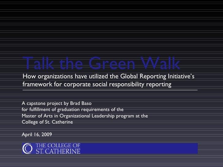 Talk the Green Walk <ul><li>How organizations have utilized the Global Reporting Initiative's framework for corporate soci...