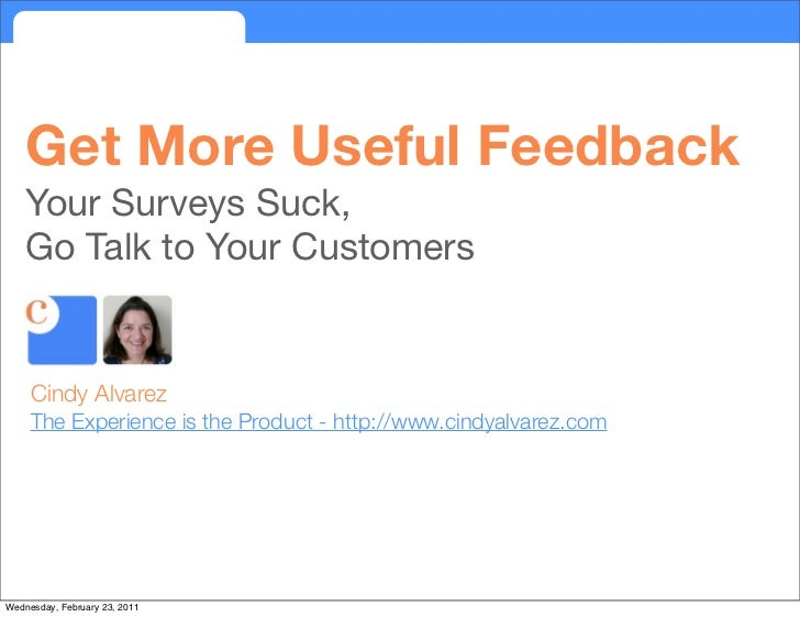 Get More Useful Feedback    Your Surveys Suck,    Go Talk to Your Customers     Cindy Alvarez     The Experience is the Pr...