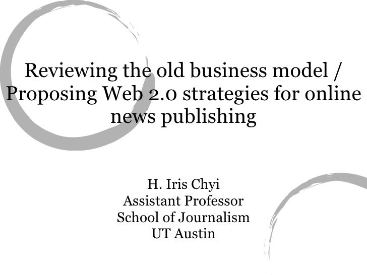 Reviewing the old business model / Proposing Web 2.0 strategies for online news publishing H. Iris Chyi Assistant Professo...