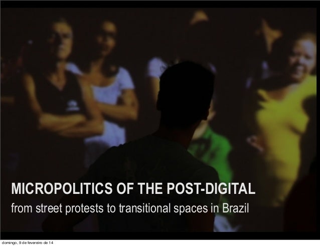 MICROPOLITICS OF THE POST-DIGITAL from street protests to transitional spaces in Brazil domingo, 9 de fevereiro de 14