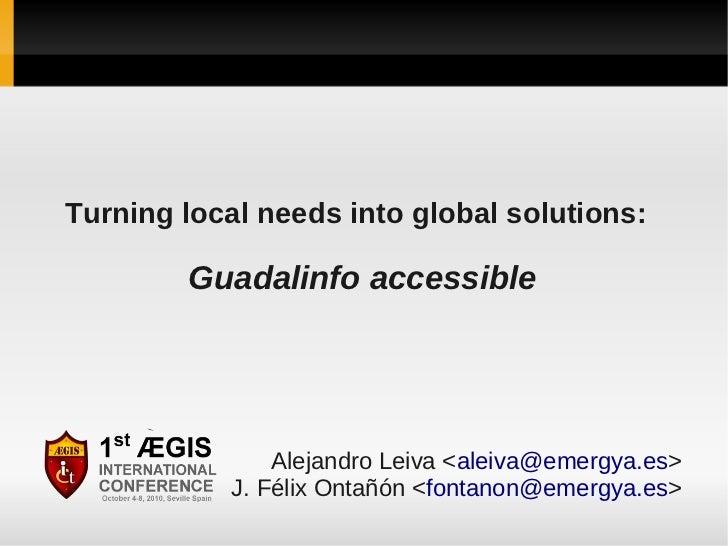Turning local needs into global solutions:        Guadalinfo accessible                Alejandro Leiva <aleiva@emergya.es>...