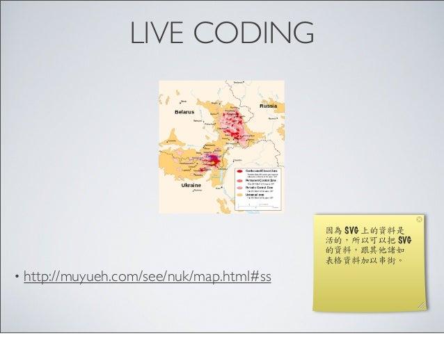 LIVE CODING • http://muyueh.com/see/nuk/map.html#ss 因為 SVG 上的資料是 活的,所以可以把 SVG 的資料,跟其他諸如 表格資料加以串街。
