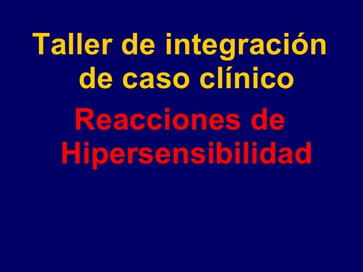 <ul><li>Taller de integración de caso clínico </li></ul><ul><li>Reacciones de Hipersensibilidad </li></ul>