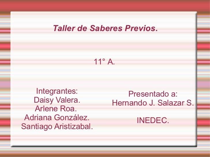 Taller de Saberes Previos. Integrantes: Daisy Valera. Arlene Roa.  Adriana González. Santiago Aristizabal. Presentado a: H...