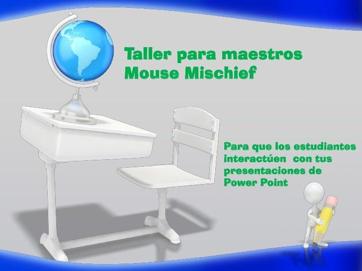 Taller para maestrosMouse Mischief           Para que los estudiantes           interactúen con tus           presentacion...