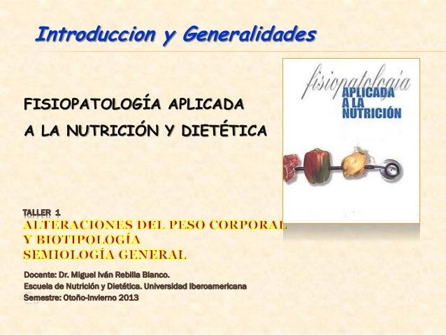 Introduccion y GeneralidadesFISIOPATOLOGÍA APLICADAA LA NUTRICIÓN Y DIETÉTICATALLER 1Docente: Dr. Miguel Iván Rebilla Blan...