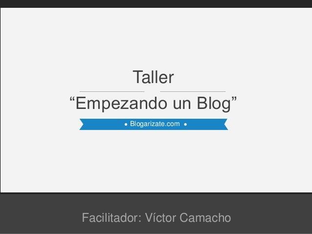 """Blogarizate.com """"Empezando un Blog"""" Taller Facilitador: Víctor Camacho"""
