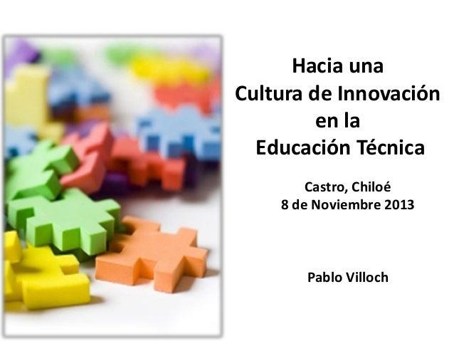 Hacia una Cultura de Innovación en la Educación Técnica Castro, Chiloé 8 de Noviembre 2013  Pablo Villoch