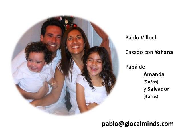 Pablo Villoch Casado con Yohana  Papá de Amanda (5 años)  y Salvador (3 años)  pablo@glocalminds.com