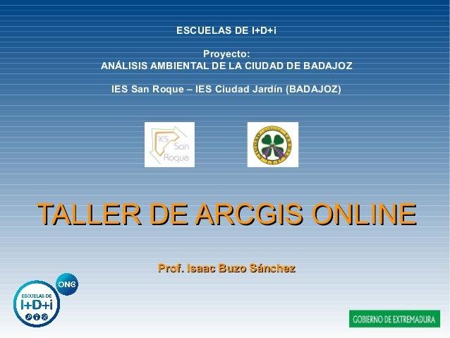 TALLER DE ARCGIS ONLINETALLER DE ARCGIS ONLINE Prof. Isaac Buzo SánchezProf. Isaac Buzo Sánchez ESCUELAS DE I+D+i Proyecto...