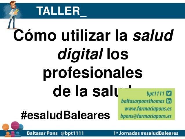 Cómo utilizar la salud digital los profesionales de la salud #esaludBaleares TALLER_