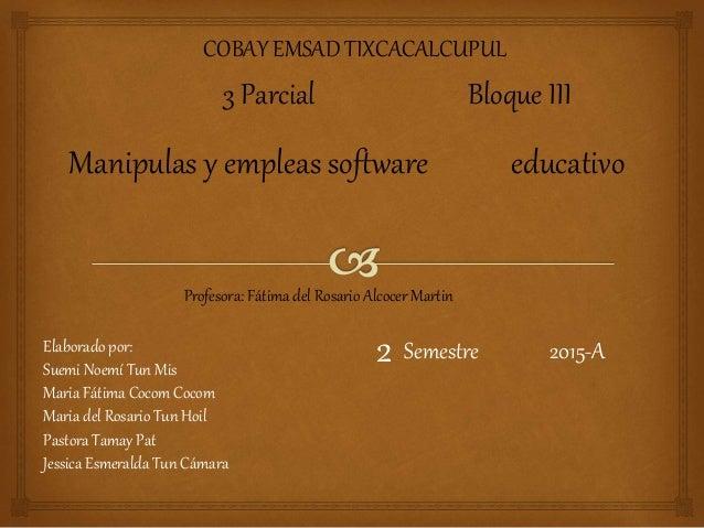 COBAY EMSAD TIXCACALCUPUL 3 Parcial Bloque III Manipulas y empleas software educativo Profesora: Fátima del Rosario Alcoce...