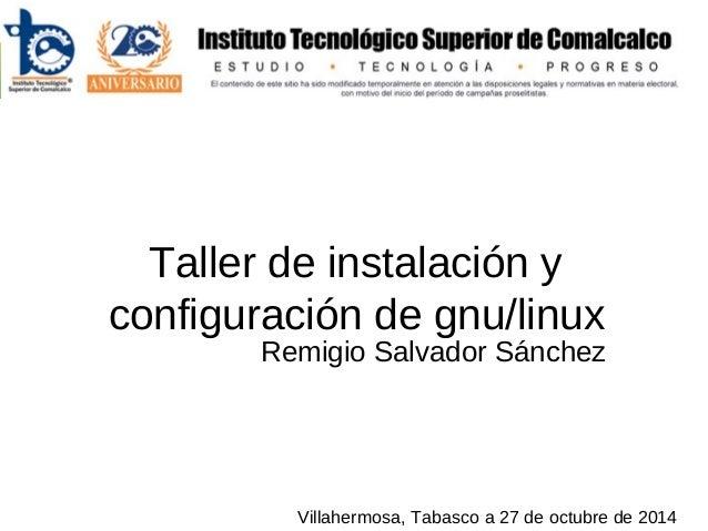Taller de instalación y configuración de gnu/linux Remigio Salvador Sánchez Villahermosa, Tabasco a 27 de octubre de 2014