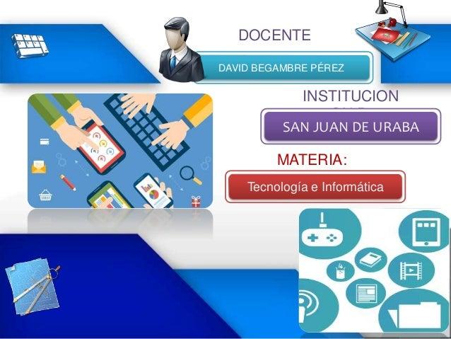 DAVID BEGAMBRE PÉREZ INSTITUCION ON:P: SAN JUAN DE URABA MATERIA: Tecnología e Informática DOCENTE