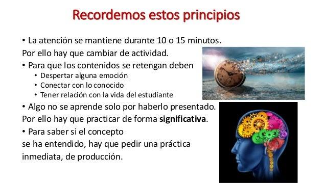 Recordemos estos principios • La atención se mantiene durante 10 o 15 minutos. Por ello hay que cambiar de actividad. • Pa...