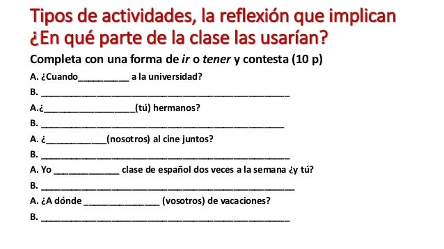 Tipos de actividades, la reflexión que implican ¿En qué parte de la clase las usarían? Completa con una forma de ir o tene...