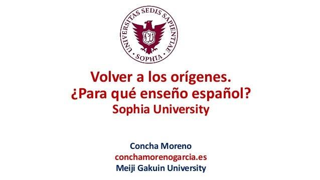 Volver a los orígenes. ¿Para qué enseño español? Sophia University Concha Moreno conchamorenogarcia.es Meiji Gakuin Univer...