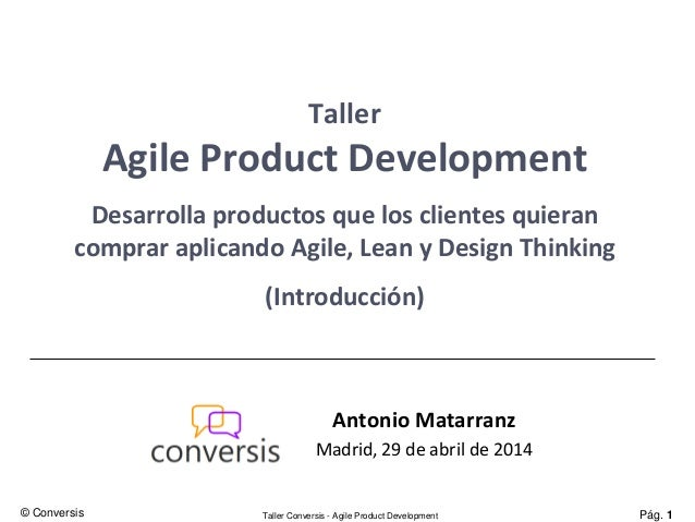 Pág. 1Taller Conversis - Agile Product Development Taller Agile Product Development Desarrolla productos que los clientes ...