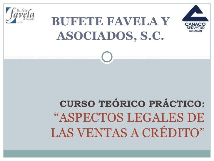 """BUFETE FAVELA Y ASOCIADOS, S.C. CURSO TEÓRICO PRÁCTICO: """"ASPECTOS LEGALES DE LAS VENTAS A CRÉDITO"""""""