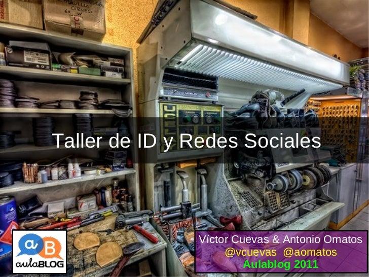 Taller de ID y Redes Sociales Víctor Cuevas & Antonio Omatos  @vcuevas  @aomatos Aulablog 2011